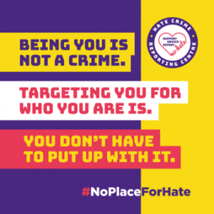 """Third Party Hate Crime Reporting Centre image. Text says """"Being you is not a crime, targeting you for who you are is. You don't have to put up with it. #noplaceforhate"""""""